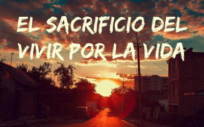 El sacrificio del vivir por la vida.